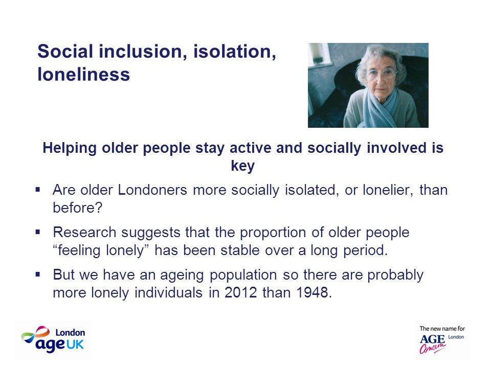 Helping older people stay active and socially involved is key  Are older Londoners more socially isolated, or lonelier, than before?  Research sugge