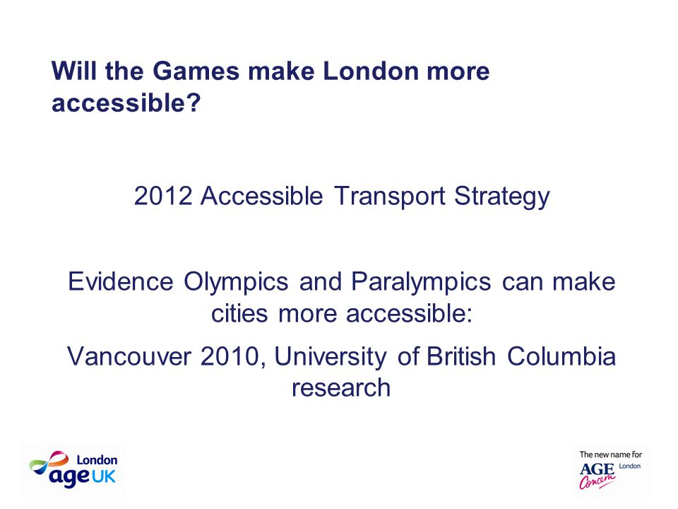 2012 Accessible Transport Strategy Evidence Olympics and Paralympics can make cities more accessible: Vancouver 2010, University of British Columbia research Will the Games make London more accessible