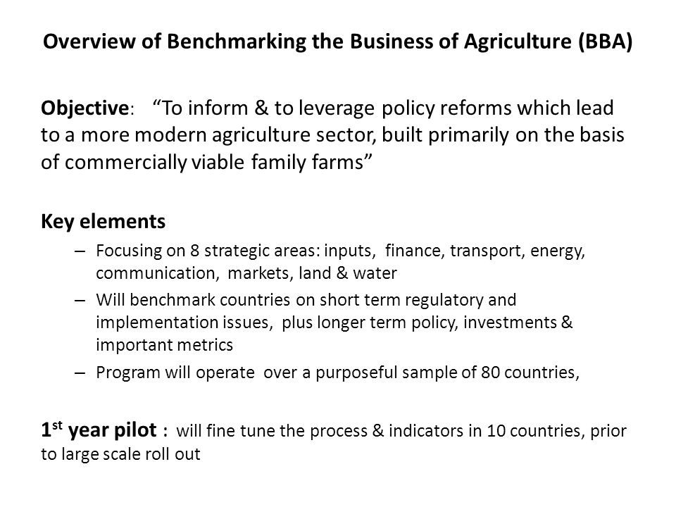 """Overview of Benchmarking the Business of Agriculture (BBA) Objective : """"To inform & to leverage policy reforms which lead to a more modern agriculture"""