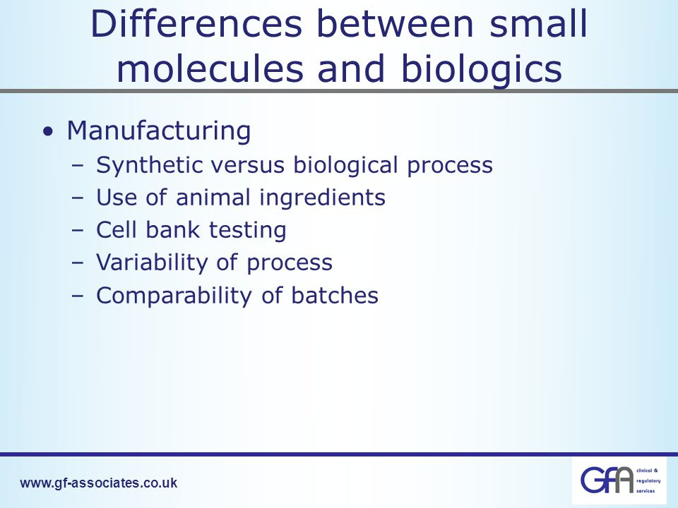 Differences between small molecules and biologics Manufacturing –Synthetic versus biological process –Use of animal ingredients –Cell bank testing –Variability of process –Comparability of batches