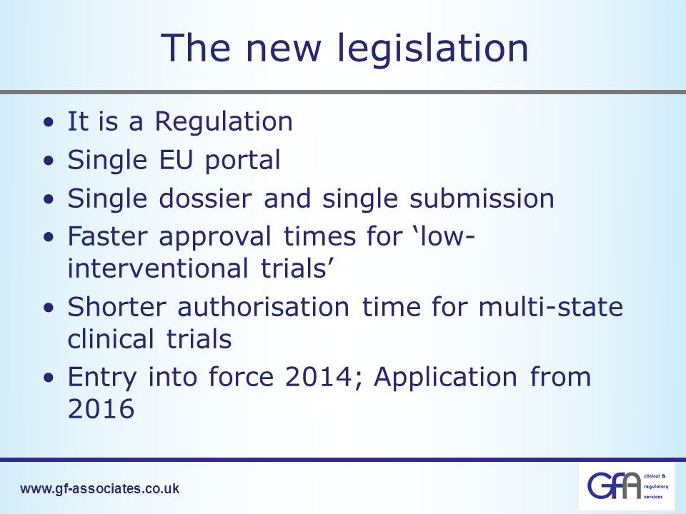The new legislation It is a Regulation Single EU portal Single dossier and single submission Faster approval times for 'low- interventional trials' Shorter authorisation time for multi-state clinical trials Entry into force 2014; Application from 2016