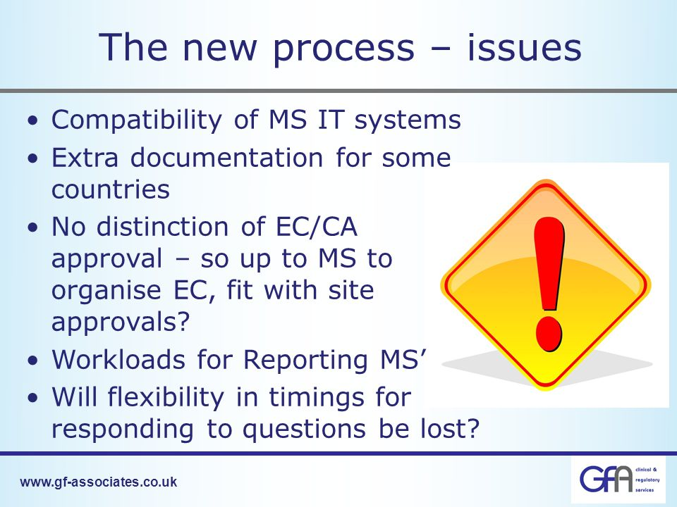 www.gf-associates.co.uk The new process – issues Compatibility of MS IT systems Extra documentation for some countries No distinction of EC/CA approval – so up to MS to organise EC, fit with site approvals.