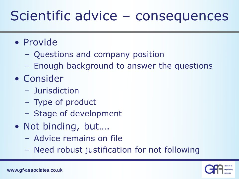 Scientific advice – consequences Provide –Questions and company position –Enough background to answer the questions Consider –Jurisdiction –Type of product –Stage of development Not binding, but….