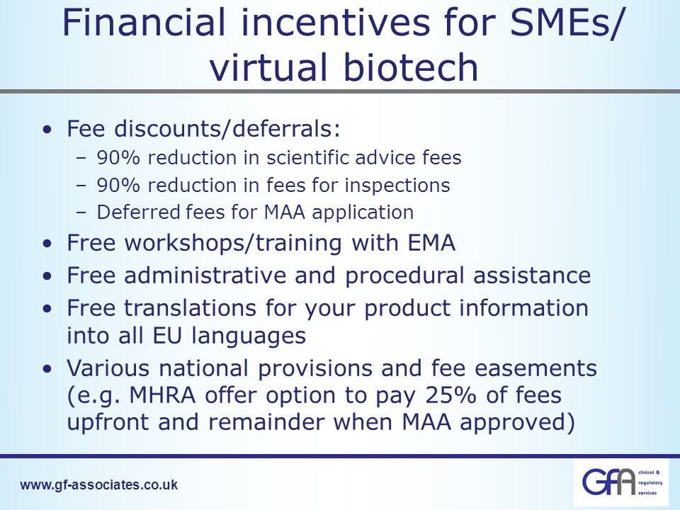 www.gf-associates.co.uk Financial incentives for SMEs/ virtual biotech Fee discounts/deferrals: –90% reduction in scientific advice fees –90% reduction in fees for inspections –Deferred fees for MAA application Free workshops/training with EMA Free administrative and procedural assistance Free translations for your product information into all EU languages Various national provisions and fee easements (e.g.