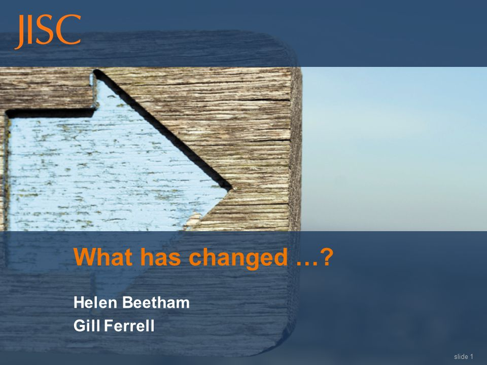 slide 1 What has changed …? Helen Beetham Gill Ferrell