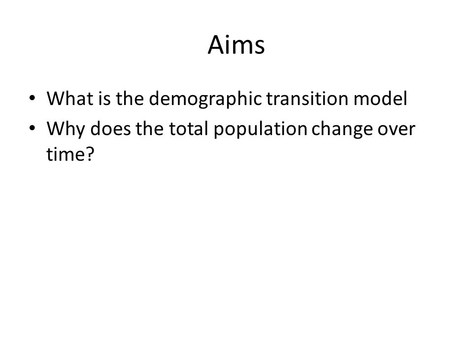 Aims What is the demographic transition model Why does the total population change over time