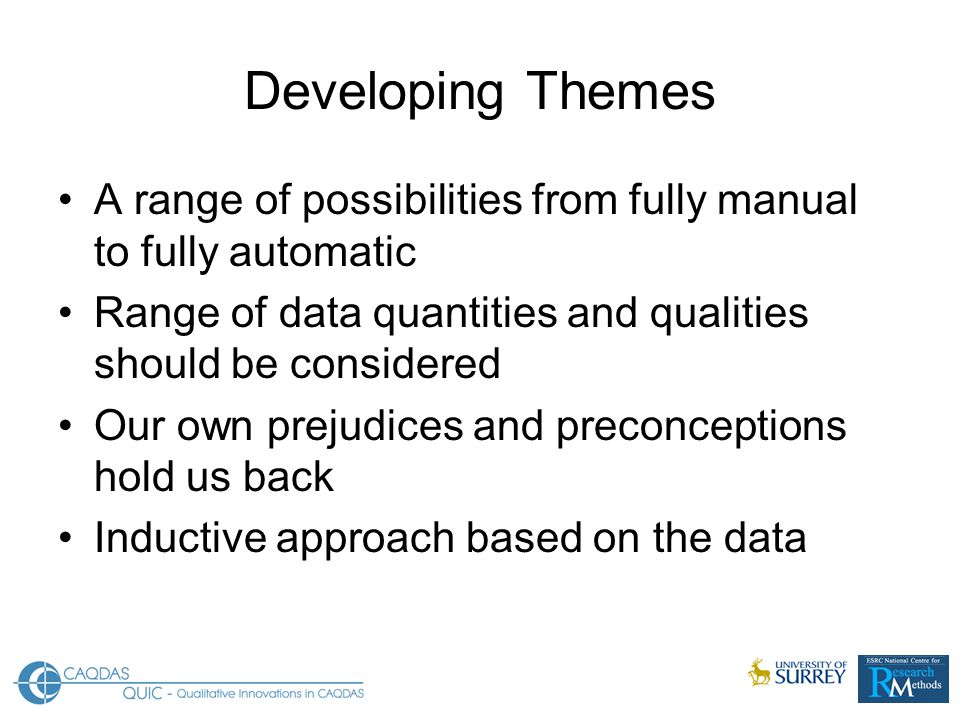 Developing Themes A range of possibilities from fully manual to fully automatic Range of data quantities and qualities should be considered Our own prejudices and preconceptions hold us back Inductive approach based on the data