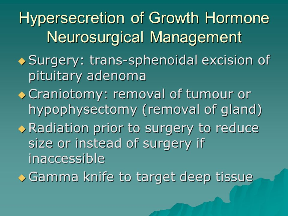 Hypersecretion of Growth Hormone Neurosurgical Management  Surgery: trans-sphenoidal excision of pituitary adenoma  Craniotomy: removal of tumour or