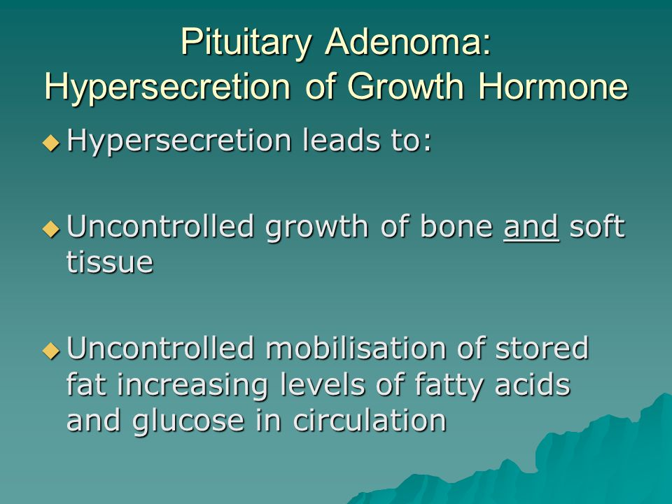 Pituitary Adenoma: Hypersecretion of Growth Hormone  Hypersecretion leads to:  Uncontrolled growth of bone and soft tissue  Uncontrolled mobilisati