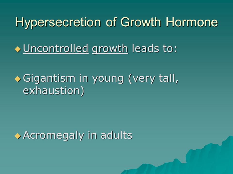 Hypersecretion of Growth Hormone  Uncontrolled growth leads to:  Gigantism in young (very tall, exhaustion)  Acromegaly in adults