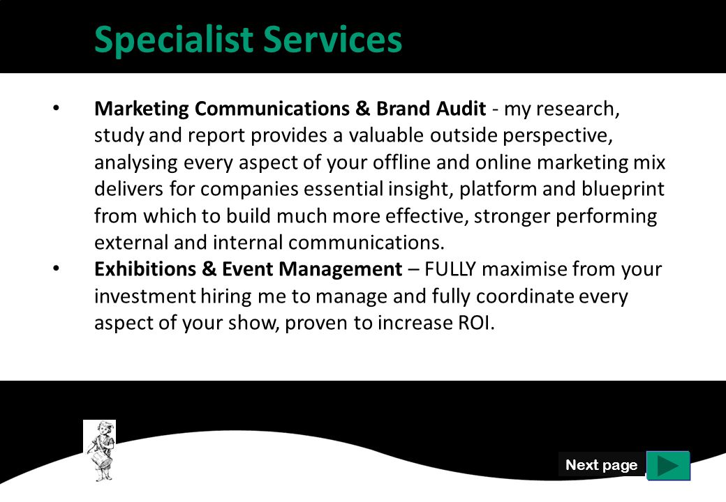 Specialist Services Marketing Communications & Brand Audit - my research, study and report provides a valuable outside perspective, analysing every aspect of your offline and online marketing mix delivers for companies essential insight, platform and blueprint from which to build much more effective, stronger performing external and internal communications.