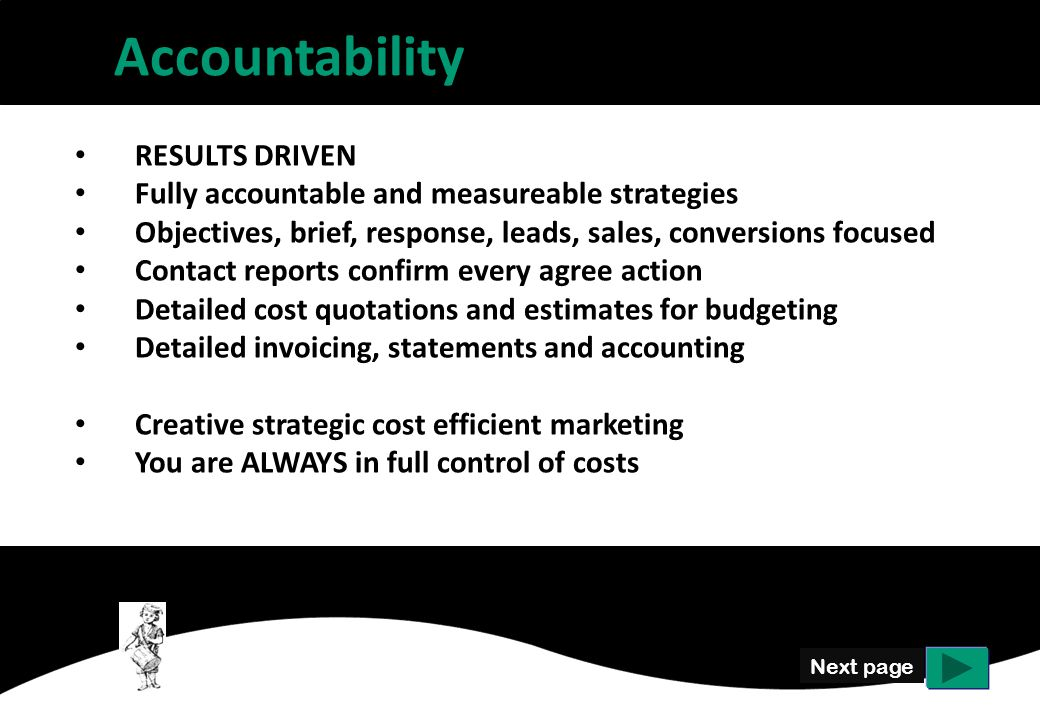 Accountability Next page RESULTS DRIVEN Fully accountable and measureable strategies Objectives, brief, response, leads, sales, conversions focused Contact reports confirm every agree action Detailed cost quotations and estimates for budgeting Detailed invoicing, statements and accounting Creative strategic cost efficient marketing You are ALWAYS in full control of costs