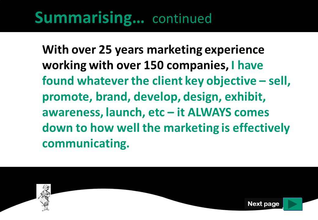 Next page With over 25 years marketing experience working with over 150 companies, I have found whatever the client key objective – sell, promote, brand, develop, design, exhibit, awareness, launch, etc – it ALWAYS comes down to how well the marketing is effectively communicating.