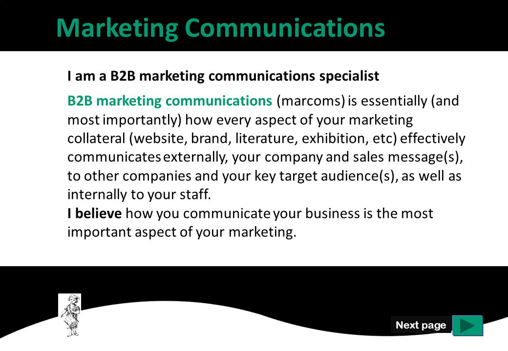 Next page I am a B2B marketing communications specialist B2B marketing communications (marcoms) is essentially (and most importantly) how every aspect of your marketing collateral (website, brand, literature, exhibition, etc) effectively communicates externally, your company and sales message(s), to other companies and your key target audience(s), as well as internally to your staff.