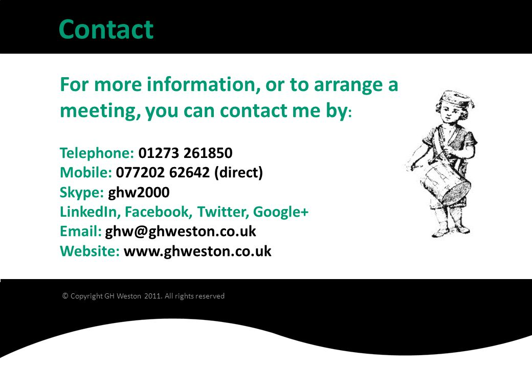 For more information, or to arrange a meeting, you can contact me by : Telephone: 01273 261850 Mobile: 077202 62642 (direct) Skype: ghw2000 LinkedIn, Facebook, Twitter, Google+ Email: ghw@ghweston.co.uk Website: www.ghweston.co.uk Contact © Copyright GH Weston 2011.