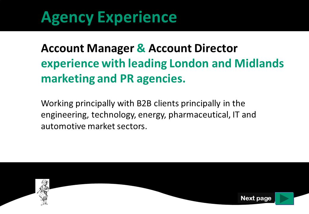 Next page Agency Experience Account Manager & Account Director experience with leading London and Midlands marketing and PR agencies.