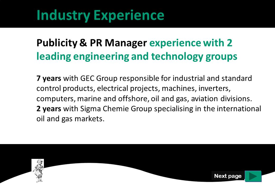 Next page Industry Experience Publicity & PR Manager experience with 2 leading engineering and technology groups 7 years with GEC Group responsible for industrial and standard control products, electrical projects, machines, inverters, computers, marine and offshore, oil and gas, aviation divisions.