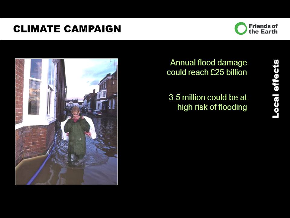 Local effects Annual flood damage could reach £25 billion 3.5 million could be at high risk of flooding CLIMATE CAMPAIGN