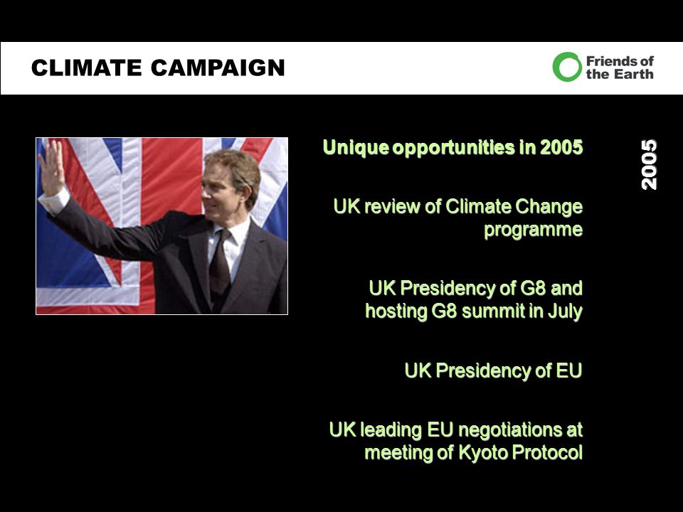 2005 Unique opportunities in 2005 UK review of Climate Change programme UK Presidency of G8 and hosting G8 summit in July UK Presidency of EU UK leading EU negotiations at meeting of Kyoto Protocol CLIMATE CAMPAIGN