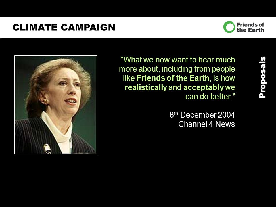 CLIMATE CAMPAIGN Proposals What we now want to hear much more about, including from people like Friends of the Earth, is how realistically and acceptably we can do better. 8 th December 2004 Channel 4 News