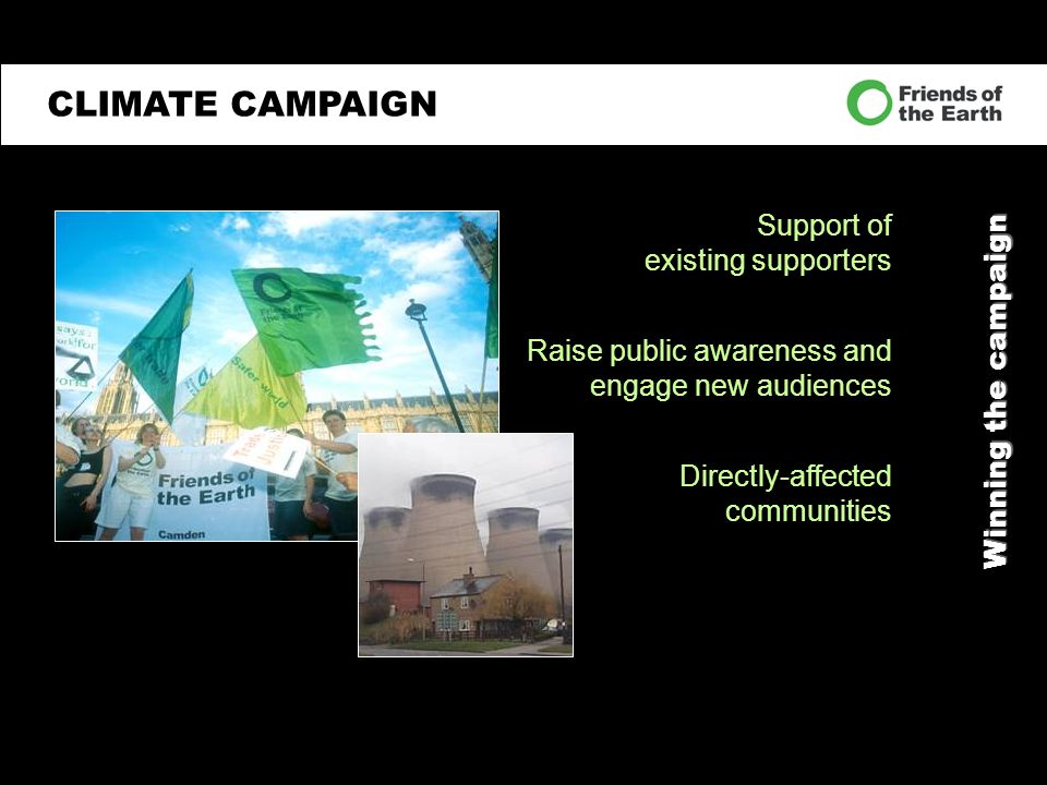 Winning the campaign Support of existing supporters Raise public awareness and engage new audiences Directly-affected communities CLIMATE CAMPAIGN