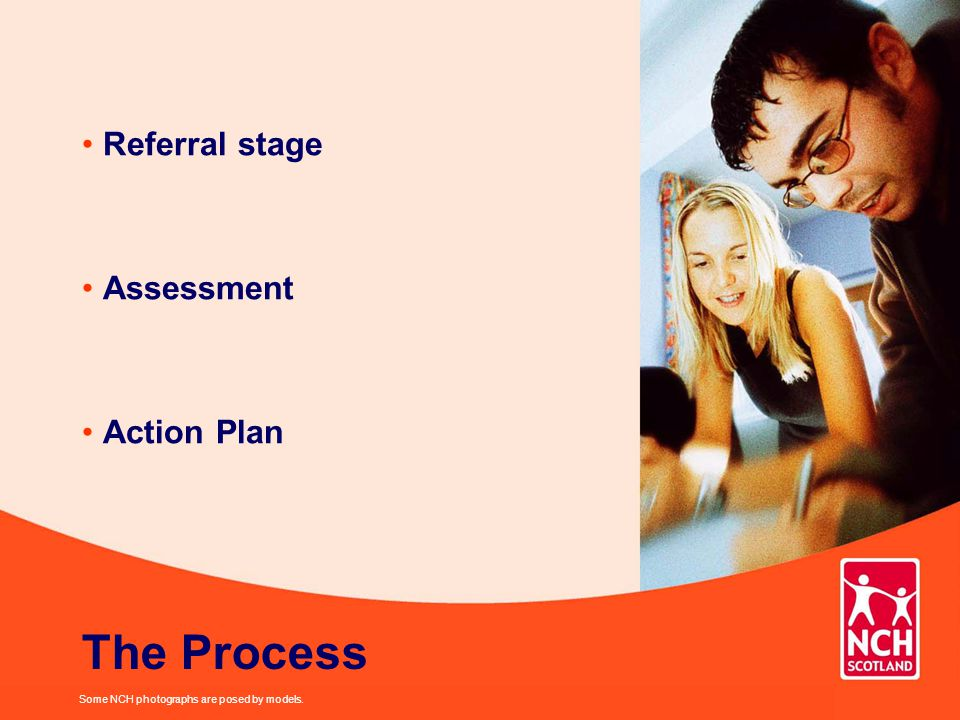 Referral stage Assessment Action Plan Some NCH photographs are posed by models. The Process
