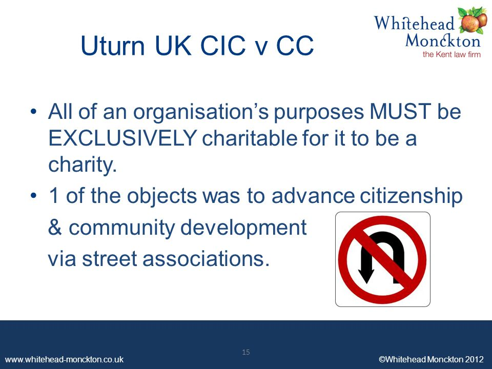 www.whitehead-monckton.co.uk ©Whitehead Monckton 2012 15 www.whitehead-monckton.co.uk ©Whitehead Monckton 2012 Uturn UK CIC v CC All of an organisation's purposes MUST be EXCLUSIVELY charitable for it to be a charity.