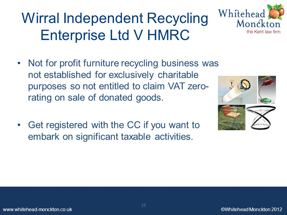 www.whitehead-monckton.co.uk ©Whitehead Monckton 2012 16 www.whitehead-monckton.co.uk ©Whitehead Monckton 2012 Wirral Independent Recycling Enterprise Ltd V HMRC Not for profit furniture recycling business was not established for exclusively charitable purposes so not entitled to claim VAT zero- rating on sale of donated goods.