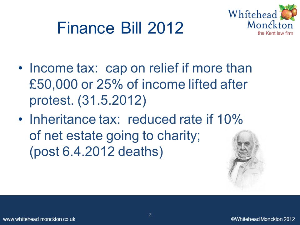 www.whitehead-monckton.co.uk ©Whitehead Monckton 2012 2 Finance Bill 2012 Income tax: cap on relief if more than £50,000 or 25% of income lifted after protest.