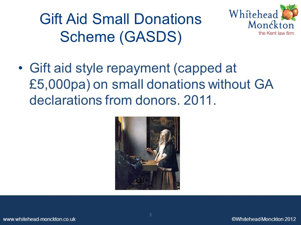 www.whitehead-monckton.co.uk ©Whitehead Monckton 2012 3 Gift Aid Small Donations Scheme (GASDS) Gift aid style repayment (capped at £5,000pa) on small donations without GA declarations from donors.