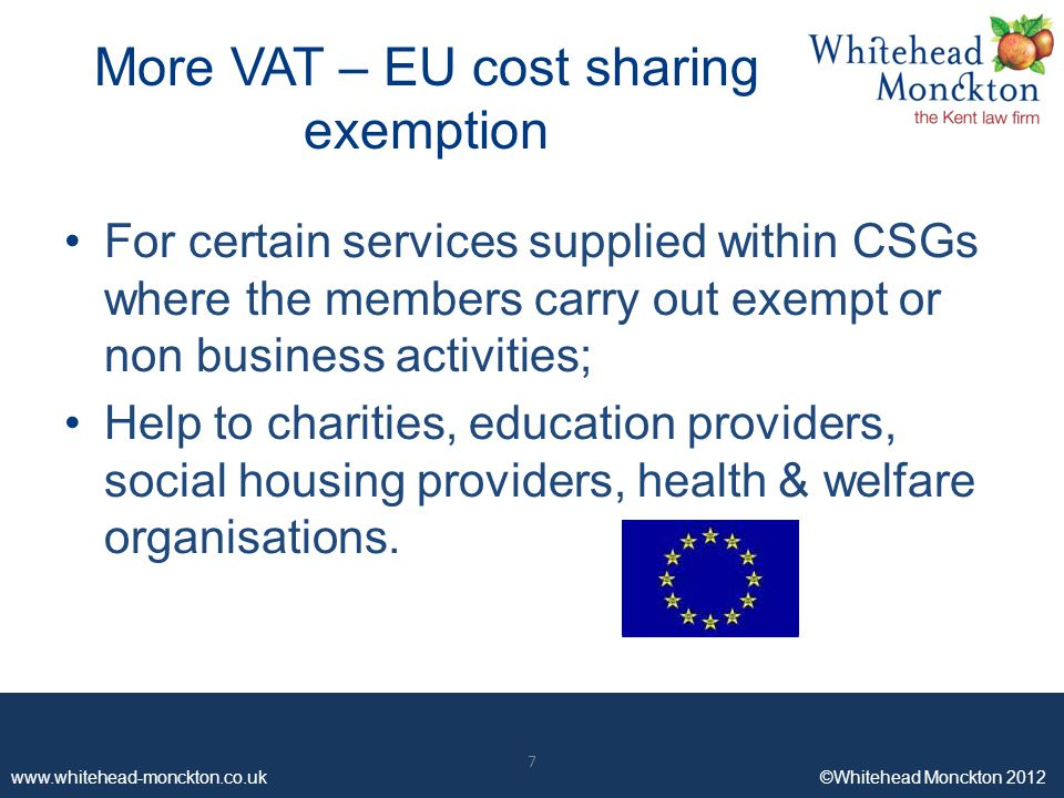 www.whitehead-monckton.co.uk ©Whitehead Monckton 2012 7 More VAT – EU cost sharing exemption For certain services supplied within CSGs where the members carry out exempt or non business activities; Help to charities, education providers, social housing providers, health & welfare organisations.