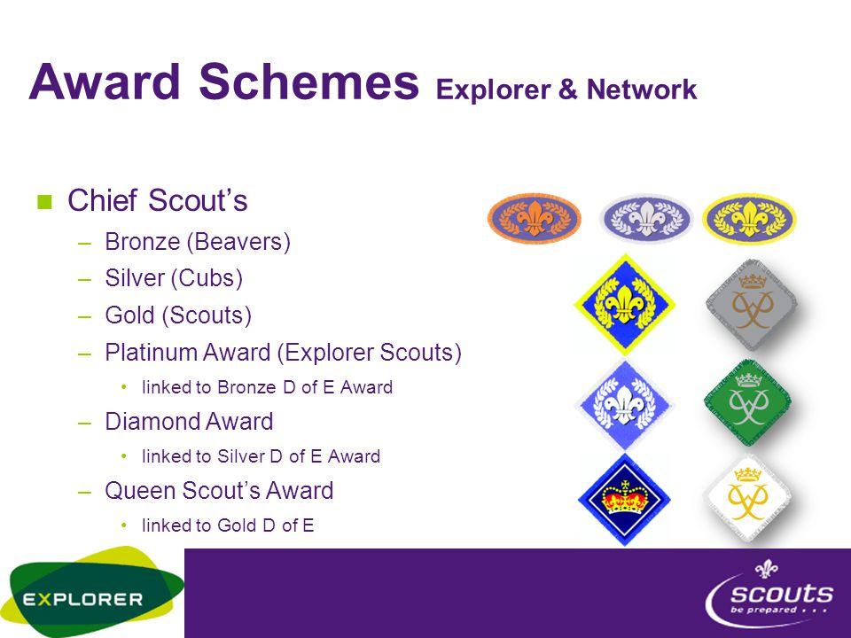 Award Schemes Explorer & Network Chief Scout's –Bronze (Beavers) –Silver (Cubs) –Gold (Scouts) –Platinum Award (Explorer Scouts) linked to Bronze D of E Award –Diamond Award linked to Silver D of E Award –Queen Scout's Award linked to Gold D of E