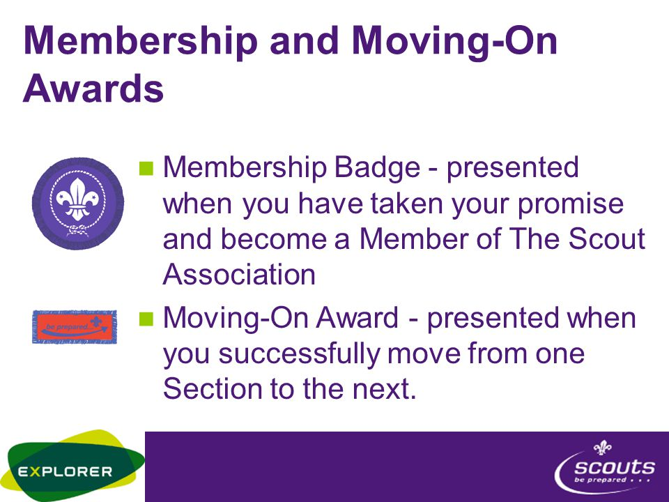 Membership and Moving-On Awards Membership Badge - presented when you have taken your promise and become a Member of The Scout Association Moving-On Award - presented when you successfully move from one Section to the next.