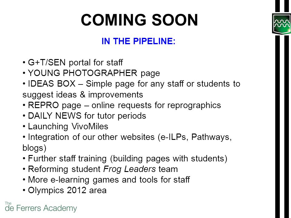 COMING SOON IN THE PIPELINE: G+T/SEN portal for staff YOUNG PHOTOGRAPHER page IDEAS BOX – Simple page for any staff or students to suggest ideas & improvements REPRO page – online requests for reprographics DAILY NEWS for tutor periods Launching VivoMiles Integration of our other websites (e-ILPs, Pathways, blogs) Further staff training (building pages with students) Reforming student Frog Leaders team More e-learning games and tools for staff Olympics 2012 area