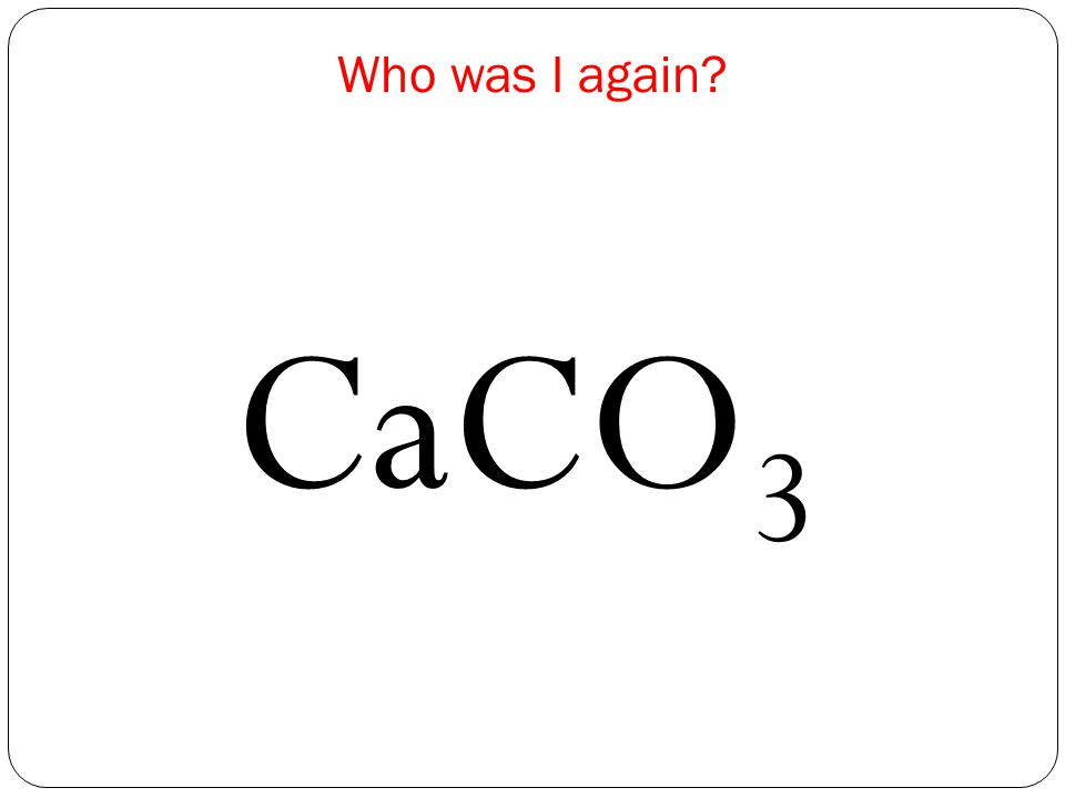 NameChemical Formulae Number of elements Total number of atoms CaCO 3