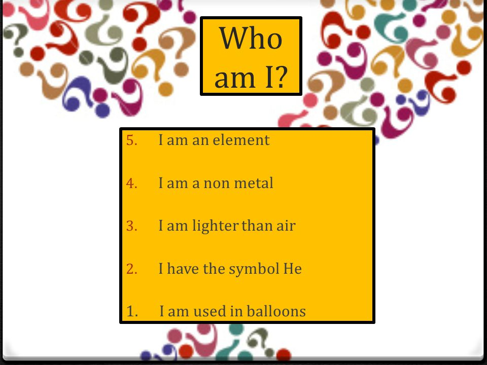 Who am I.5. I am a mixture 4. One of my components is Argon 3.