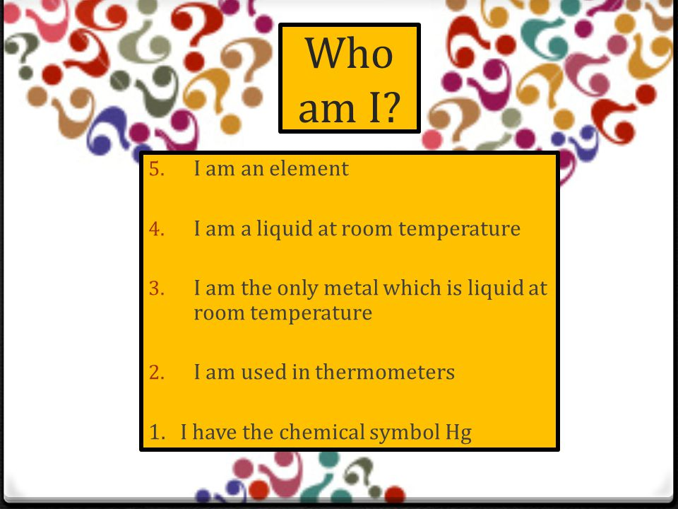 Who am I.5. I am an element 4. I am a non metal 3.
