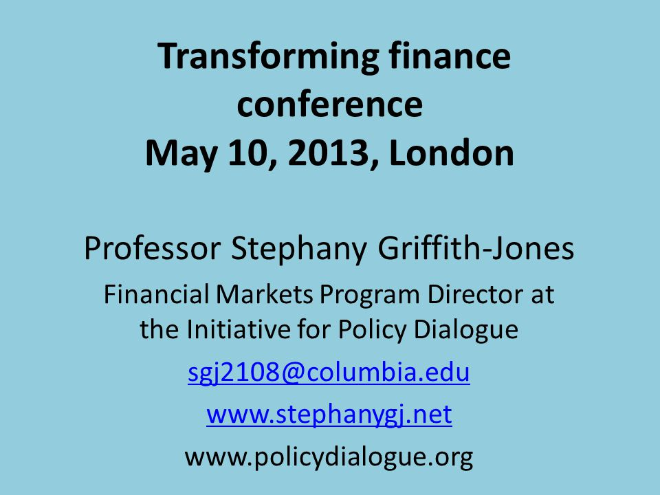 Transforming finance conference May 10, 2013, London Professor Stephany Griffith-Jones Financial Markets Program Director at the Initiative for Policy