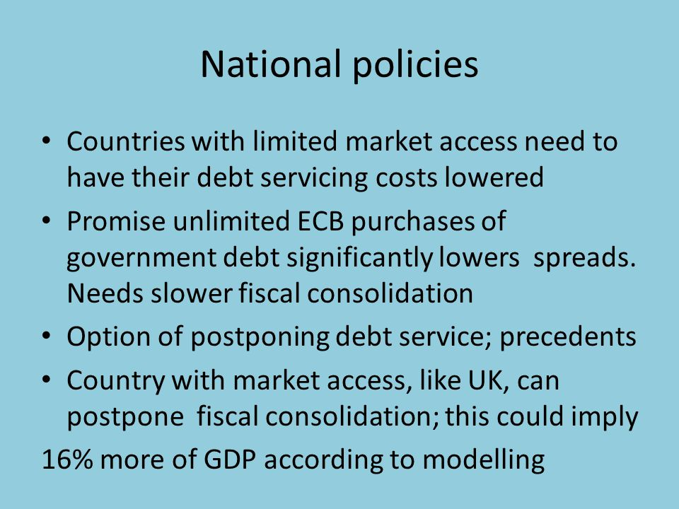 National policies Countries with limited market access need to have their debt servicing costs lowered Promise unlimited ECB purchases of government debt significantly lowers spreads.