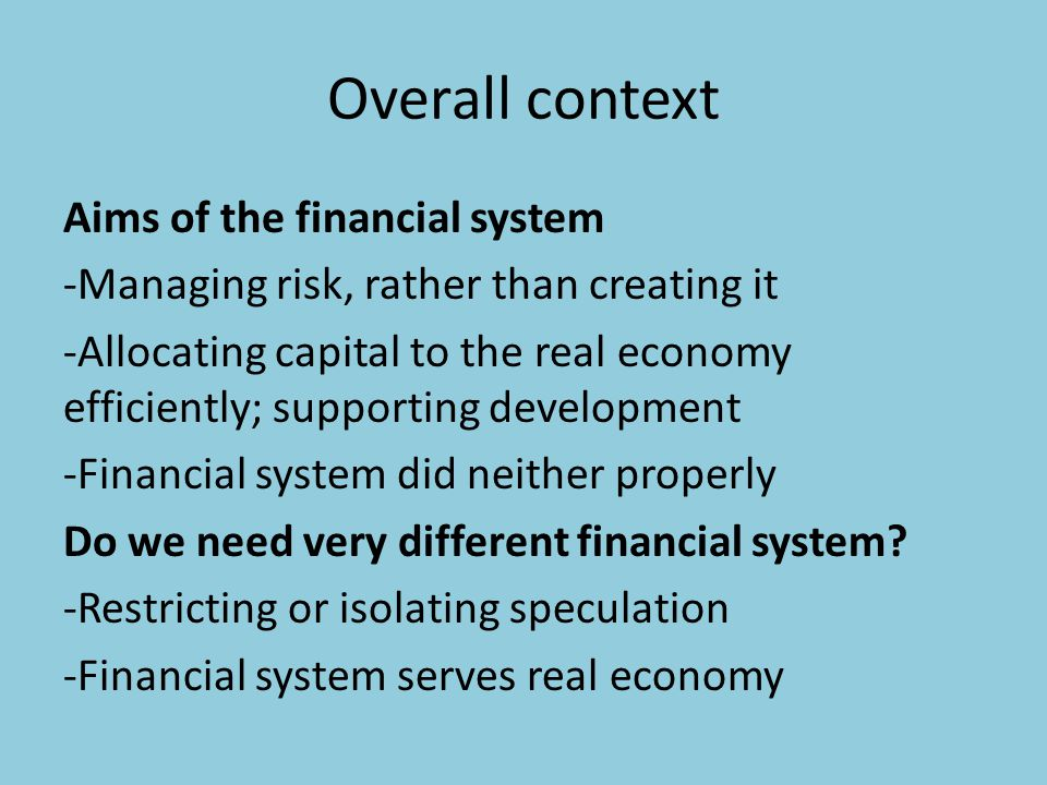 Overall context Aims of the financial system -Managing risk, rather than creating it -Allocating capital to the real economy efficiently; supporting development -Financial system did neither properly Do we need very different financial system.