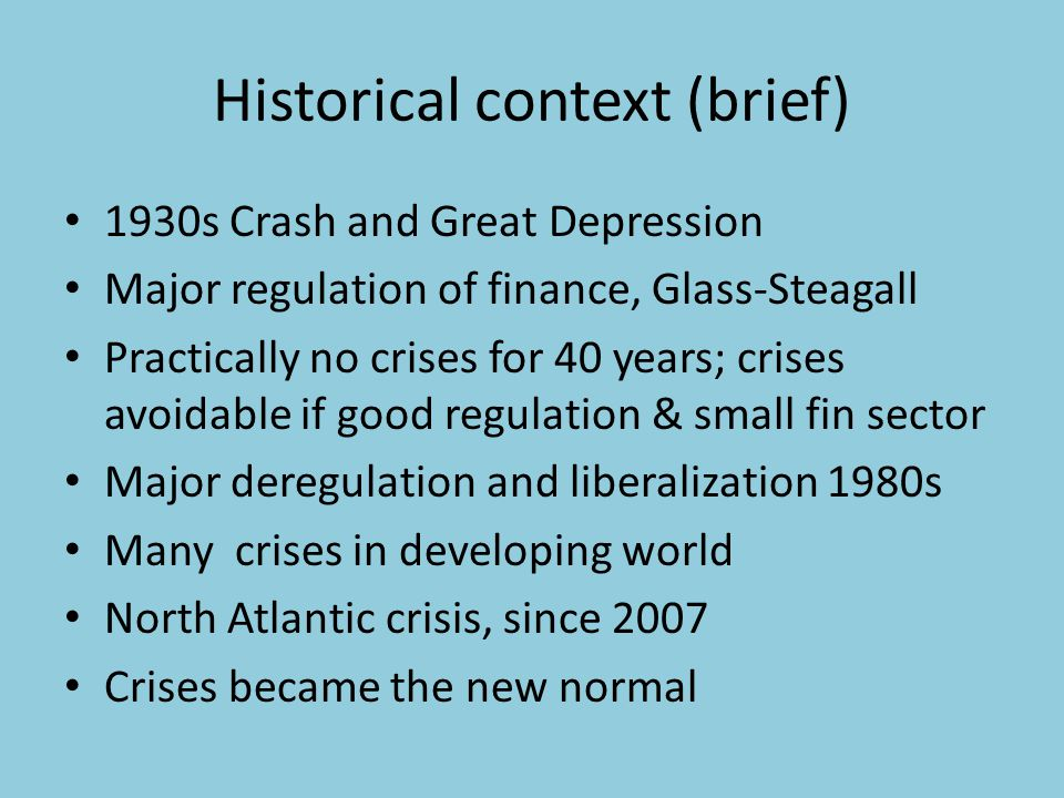 Historical context (brief) 1930s Crash and Great Depression Major regulation of finance, Glass-Steagall Practically no crises for 40 years; crises avoidable if good regulation & small fin sector Major deregulation and liberalization 1980s Many crises in developing world North Atlantic crisis, since 2007 Crises became the new normal
