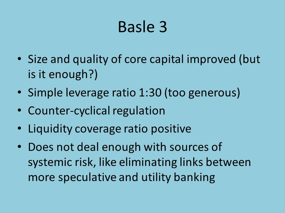 Basle 3 Size and quality of core capital improved (but is it enough ) Simple leverage ratio 1:30 (too generous) Counter-cyclical regulation Liquidity coverage ratio positive Does not deal enough with sources of systemic risk, like eliminating links between more speculative and utility banking