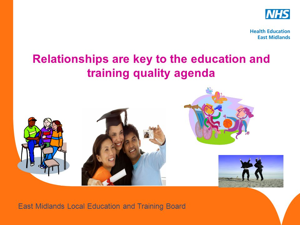 www.hee.nhs.uk East Midlands Local Education and Training Board Relationships are key to the education and training quality agenda