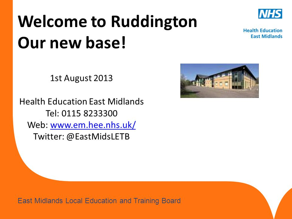 www.hee.nhs.uk East Midlands Local Education and Training Board Welcome to Ruddington Our new base.