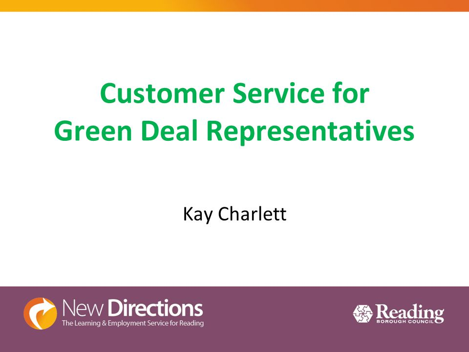 Customer Service for Green Deal Representatives Last session we covered Relevant Policies Key factors required to carry out effective customer service TODAY Understanding appropriate behaviour Understanding responding effectively to the requirements of the Green Deal customer Understanding how to communicate effectively