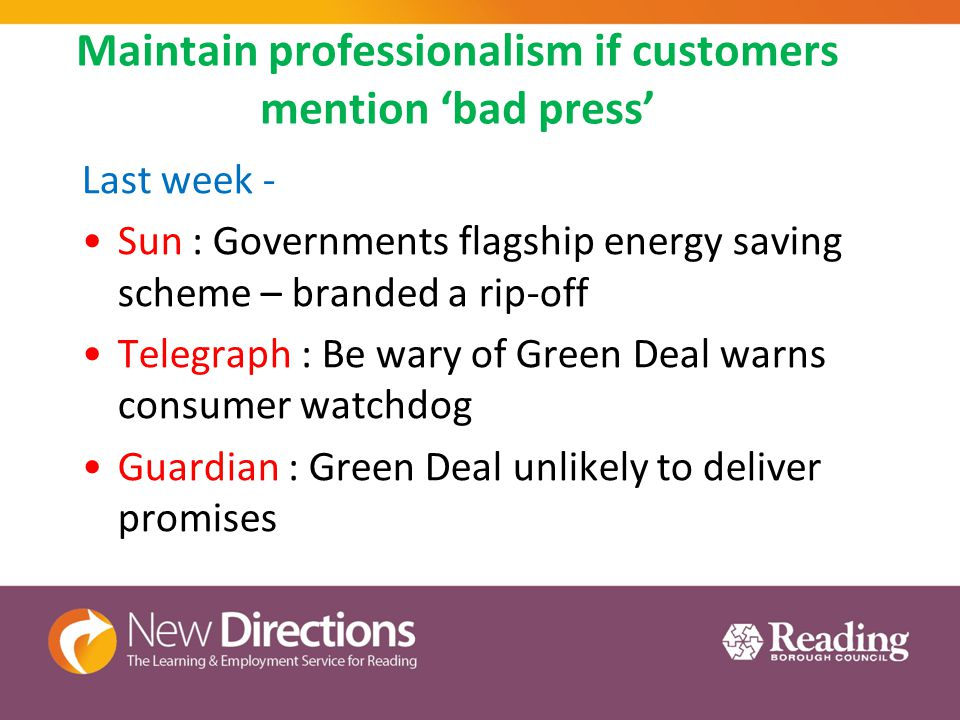 Maintain professionalism if customers mention 'bad press' Last week - Sun : Governments flagship energy saving scheme – branded a rip-off Telegraph : Be wary of Green Deal warns consumer watchdog Guardian : Green Deal unlikely to deliver promises
