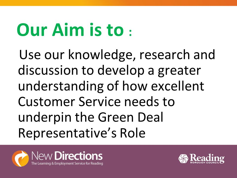 Our Aim is to : Use our knowledge, research and discussion to develop a greater understanding of how excellent Customer Service needs to underpin the Green Deal Representative's Role