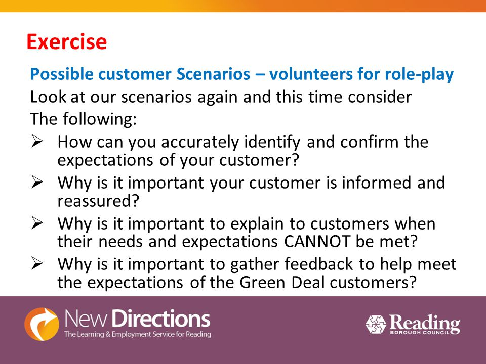 Exercise Possible customer Scenarios – volunteers for role-play Look at our scenarios again and this time consider The following:  How can you accurately identify and confirm the expectations of your customer.