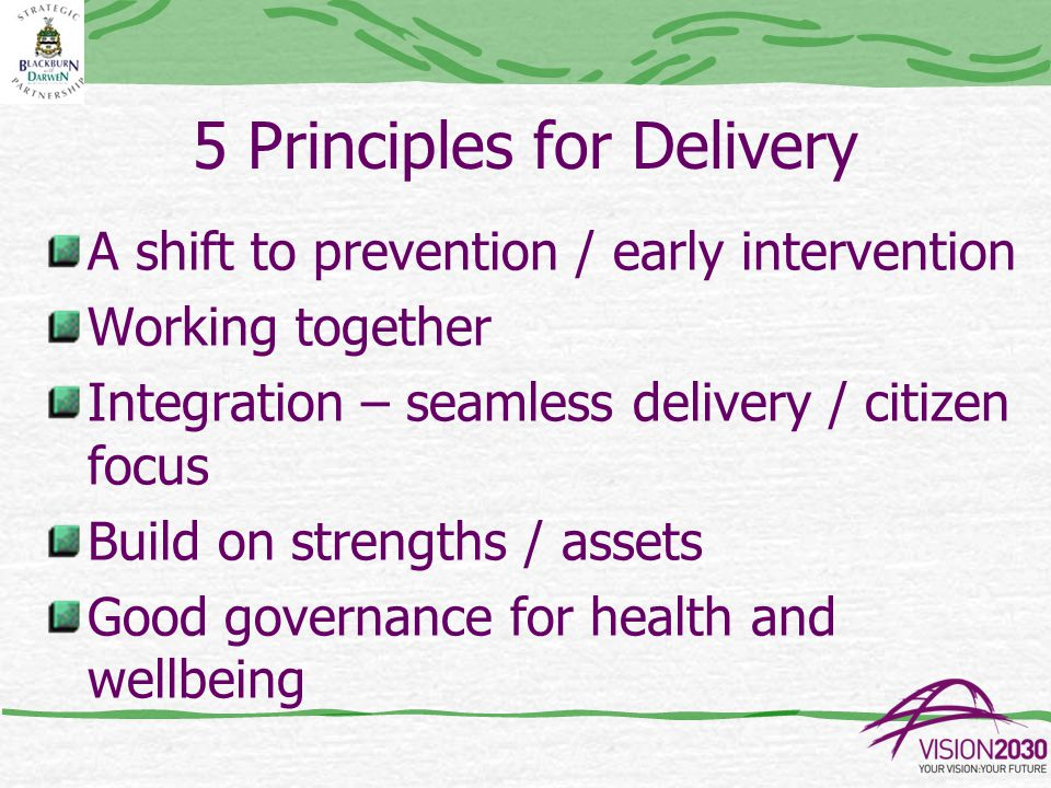 5 Principles for Delivery A shift to prevention / early intervention Working together Integration – seamless delivery / citizen focus Build on strengths / assets Good governance for health and wellbeing