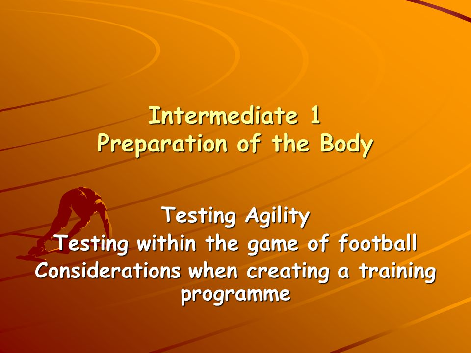 Intermediate 1 Preparation of the Body Testing Agility Testing within the game of football Considerations when creating a training programme
